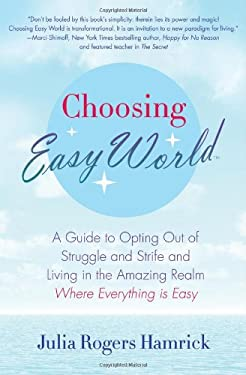 Choosing Easy World: A Guide to Opting Out of Struggle and Strife and Living in the Amazing Realm Where Everything Is Easy 9780312623630