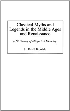 Classical Myths and Legends in the Middle Ages and Renaissance: A Dictionary of Allegorical Meanings 9780313294518