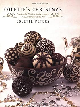 Colette's Christmas: Spectacular Holiday Cookies, Cakes, Pies and Other Edible Art 9780316702768