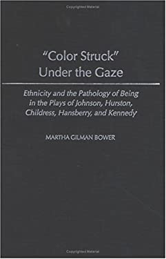 Color Struck Under the Gaze: Ethnicity and the Pathology of Being in the Plays of Johnson, Hurston, Childress, Hansberry, and Kennedy 9780313322280