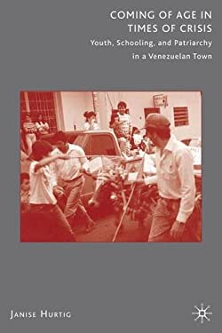 Coming of Age in Times of Crisis: Youth, Schooling, and Patriarchy in a Venezuelan Town 9780312293574