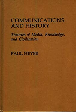 Communications and History: Theories of Media, Knowledge, and Civilization 9780313261572