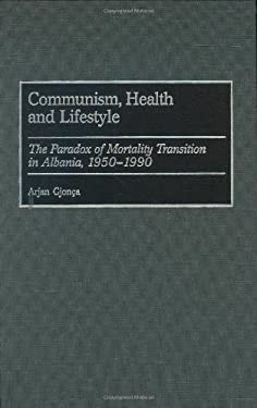 Communism, Health and Lifestyle: The Paradox of Mortality Transition in Albania, 1950-1990 9780313315862