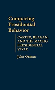 Comparing Presidential Behavior: Carter, Reagan, and the Macho Presidential Style 9780313255168