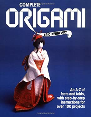 Complete Origami: An A-Z Facts and Folds, with Step-By-Step Instructions for Over 100 Projects 9780312008987