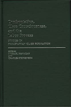 Confrontation, Class Consciousness, and the Labor Process: Studies in Proletarian Class Formation 9780313251405