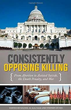 Consistently Opposing Killing: From Abortion to Assisted Suicide, the Death Penalty, and War 9780313352782