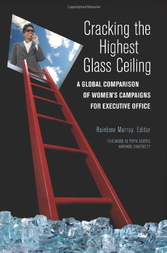 Cracking the Highest Glass Ceiling: A Global Comparison of Women's Campaigns for Executive Office 9780313382482