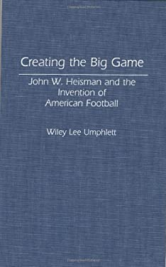 Creating the Big Game: John W. Heisman and the Invention of American Football 9780313284045