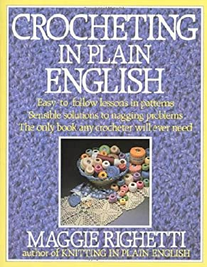 Crocheting in Plain English: Easy-To-Follow Lessons in Patterns, Sensible Solutions to Nagging Problems, the Only Book Any Crocheter Will Ever Need 9780312014124