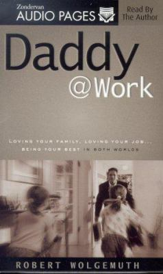 Daddy @ Work: Loving Your Family, Loving Your Job...Being Your Best in Both Worlds 9780310233329