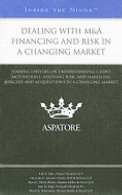 Dealing with M&A Financing and Risk in a Changing Market: Leading Lawyers on Understanding Client Motivations, Assessing Risk, and Handling Mergers an 9780314262592