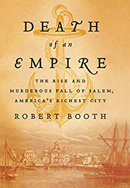 Death of an Empire: The Rise and Murderous Fall of Salem, America's Richest City 9780312540388