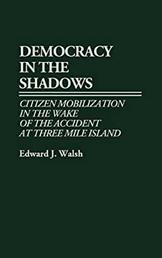 Democracy in the Shadows: Citizen Mobilization in the Wake of the Accident at Three Mile Island 9780313260636