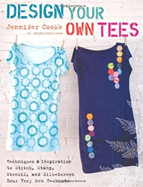 Design Your Own Tees: Techniques and Inspiration to Stitch, Stamp, Stencil, and Silk-Screen Your Very Own T-Shirts 9780312644246