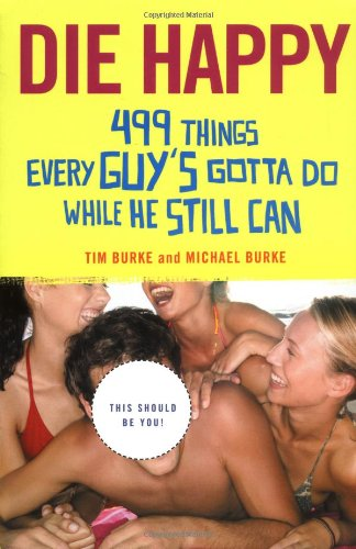 Die Happy: 499 Things Every Guy's Gotta Do While He Still Can 9780312356200