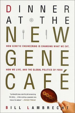 Dinner at the New Gene Caf: How Genetic Engineering Is Changing What We Eat, How We Live, and the Global Politics of Food