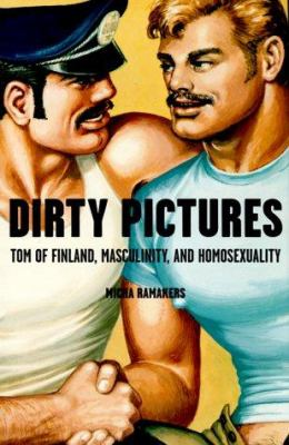Dirty Pictures: Tom of Finland, Masculinity, and Homosexuality 9780312205263