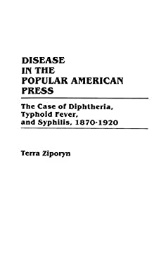 Disease in the Popular American Press: The Case of Diphtheria, Typhoid Fever, and Syphilis, 1870-1920 9780313260353