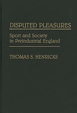 Disputed Pleasures: Sport and Society in Preindustrial England 9780313274534