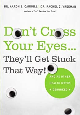 Don't Cross Your Eyes...They'll Get Stuck That Way!: And 75 Other Health Myths Debunked 9780312681876