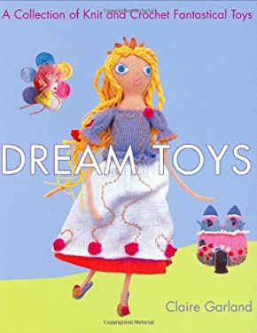 Dream Toys: A Collection of Knit and Crochet Fantastical Toys 9780312359959