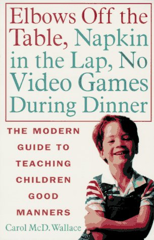 Elbows Off the Table, Napkin in the Lap, No Video Games During Dinner: The Modern Guide to Teaching Children Good Manners 9780312141226