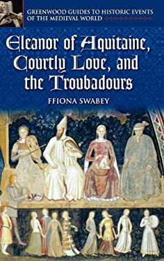 Eleanor of Aquitaine, Courtly Love, and the Troubadours 9780313325236