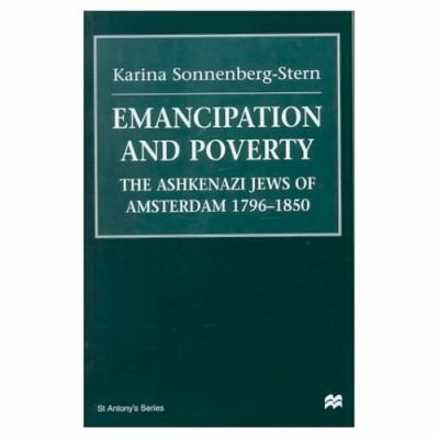 Emancipation and Poverty: The Ashkenazi Jews of Amsterdam, 1796-1850 9780312227760