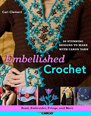 Embellished Crochet: Bead, Embroider, Fringe, and More: 28 Stunning Designs to Make Using Caron International Yarn 9780312364397