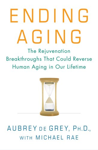 Ending Aging: The Rejuvenation Breakthroughs That Could Reverse Human Aging in Our Lifetime 9780312367060