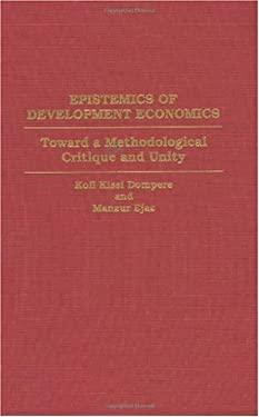 Epistemics of Development Economics: Toward a Methodological Critique and Unity 9780313295133