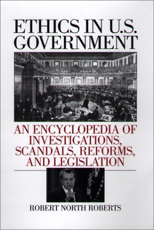 Ethics in U.S. Government: An Encyclopedia of Investigations, Scandals, Reforms, and Legislation 9780313311987