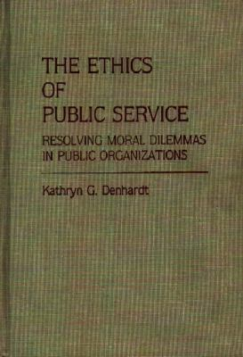 The Ethics of Public Service: Resolving Moral Dilemmas in Public Organizations 9780313255175
