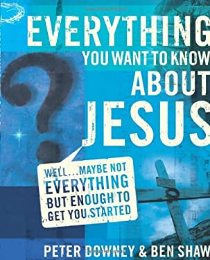 Everything You Want to Know about Jesus: Well...Maybe Not Everything But Enough to Get You Started 9780310273370