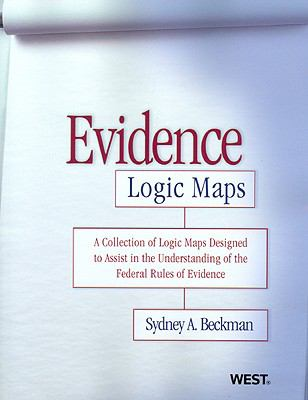Evidence Logic Maps: A Collection of Logic Maps Designed to Assist in the Understanding of the Federal Rules of Evidence 9780314263902