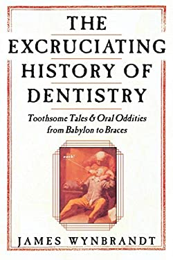The History of Dentistry: Toothsome Tales & Oral Oddities from Babylon to Braces 9780312263195