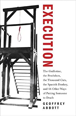 Execution: The Guillotine, the Pendulum, the Thousand Cuts, the Spanish Donkey, and 66 Other Ways of Putting Someone to Death 9780312352226