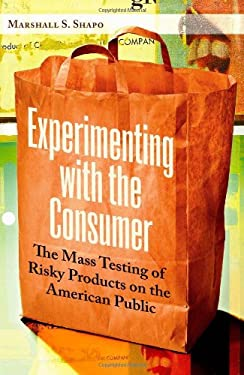 Experimenting with the Consumer: The Mass Testing of Risky Products on the American Public 9780313365287