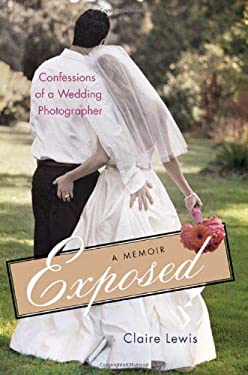 Exposed: Confessions of a Wedding Photographer: A Memoir 9780312381899