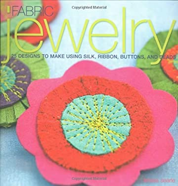 Fabric Jewelry: 25 Designs to Make Using Silk, Ribbon, Buttons, and Beads - Searle, Teresa