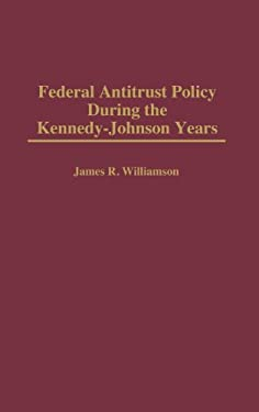 Federal Antitrust Policy During the Kennedy-Johnson Years 9780313296413