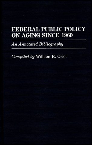 Federal Public Policy on Aging Since 1960: An Annotated Bibliography 9780313252860