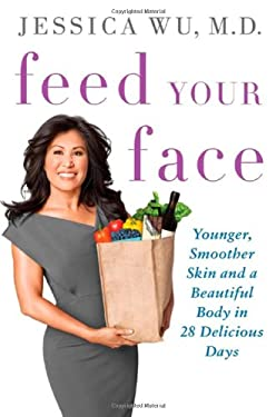 Feed Your Face: Younger, Smoother Skin and a Beautiful Body in 28 Delicious Days 9780312630775