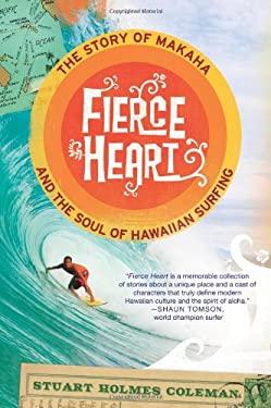 Fierce Heart: The Story of Makaha and the Soul of Hawaiian Surfing 9780312384517