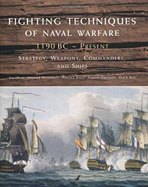 Fighting Techniques of Naval Warfare: 1190 BC-Present: Strategy, Weapons, Commanders, and Ships 9780312554538