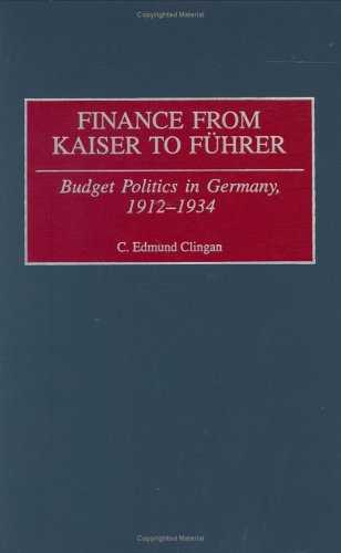 Finance from Kaiser to Fuhrer: Budget Politics in Germany, 1912-1934 9780313311840