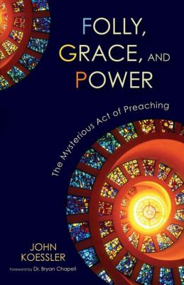 Folly, Grace, and Power: The Mysterious Act of Preaching 9780310325611