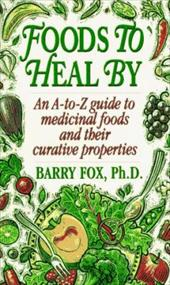 Foods to Heal by: An A-To-Z Guide to Medicinal Foods and Their Curative Properties