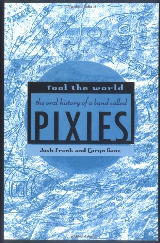 Fool the World: The Oral History of a Band Called Pixies 9780312340070